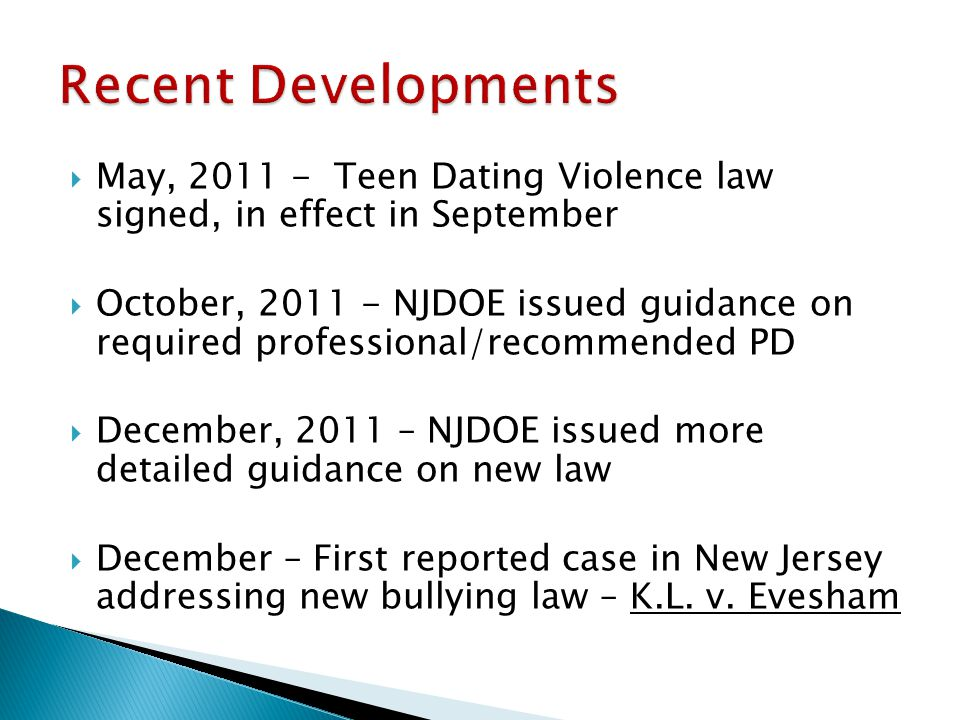May, 2011 - Teen Dating Violence law signed, in effect in September October, 2011 - NJDOE issued guidance on required professional/recommended PD December, 2011 – NJDOE issued more detailed guidance on new law December – First reported case in New Jersey addressing new bullying law – K.L.