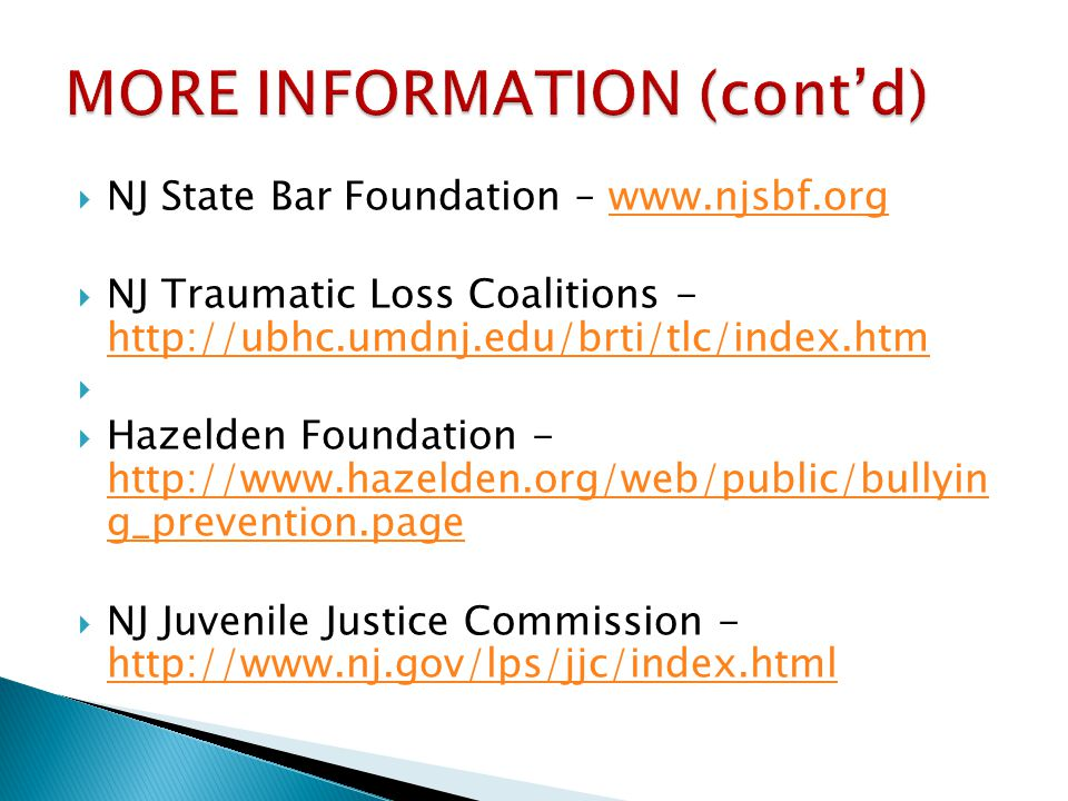 NJ State Bar Foundation – www.njsbf.orgwww.njsbf.org NJ Traumatic Loss Coalitions - http://ubhc.umdnj.edu/brti/tlc/index.htm http://ubhc.umdnj.edu/brti/tlc/index.htm Hazelden Foundation - http://www.hazelden.org/web/public/bullyin g_prevention.page http://www.hazelden.org/web/public/bullyin g_prevention.page NJ Juvenile Justice Commission - http://www.nj.gov/lps/jjc/index.html http://www.nj.gov/lps/jjc/index.html