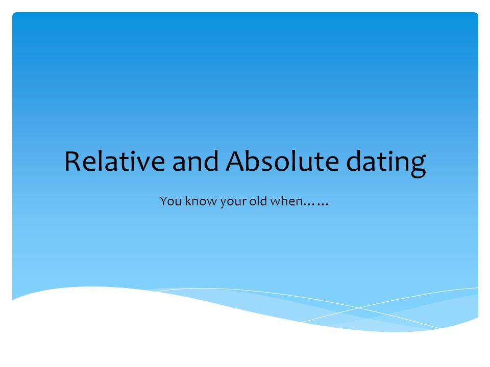 Relative and Absolute dating You know your old when……