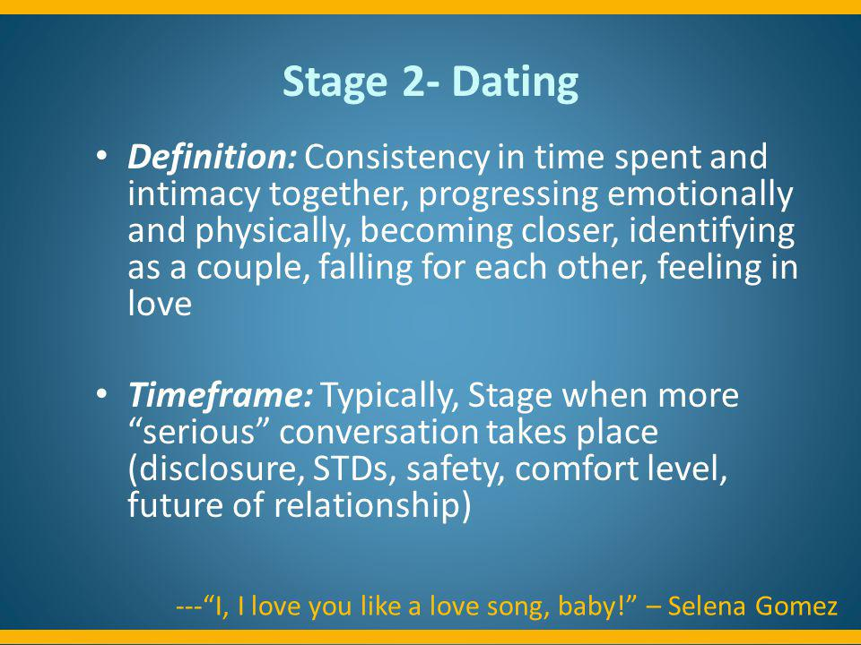 Stage 2- Dating Definition: Consistency in time spent and intimacy together, progressing emotionally and physically, becoming closer, identifying as a