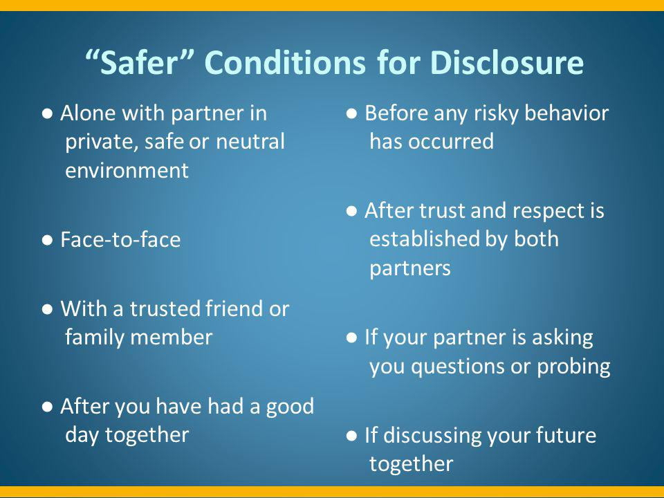 Safer Conditions for Disclosure Alone with partner in private, safe or neutral environment Face-to-face With a trusted friend or family member After y