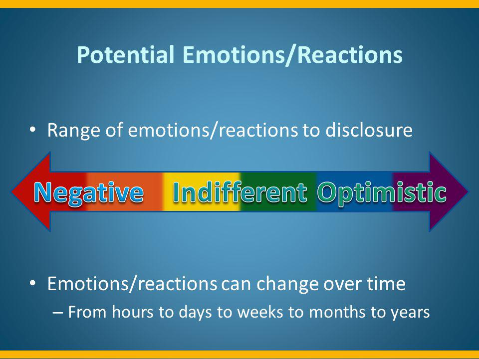 Potential Emotions/Reactions Range of emotions/reactions to disclosure Emotions/reactions can change over time – From hours to days to weeks to months