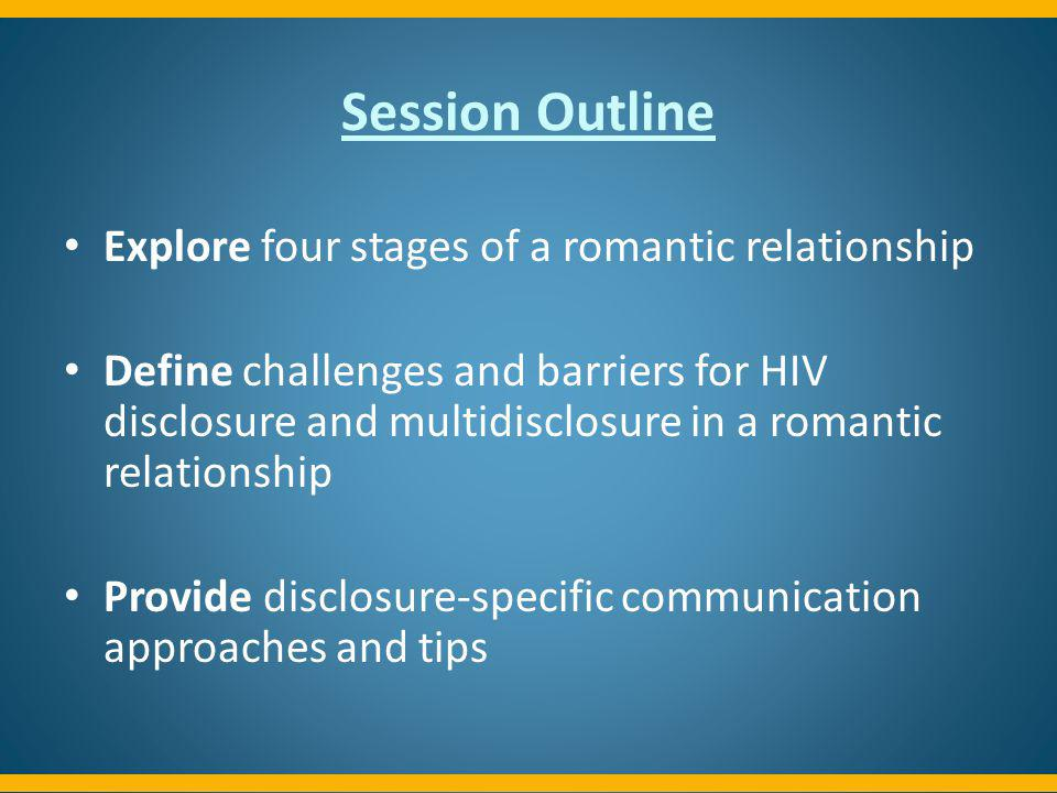 Session Outline Explore four stages of a romantic relationship Define challenges and barriers for HIV disclosure and multidisclosure in a romantic rel