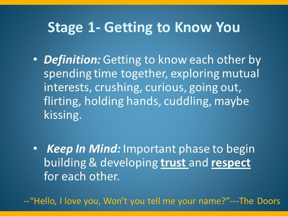 Stage 1- Getting to Know You Definition: Getting to know each other by spending time together, exploring mutual interests, crushing, curious, going ou