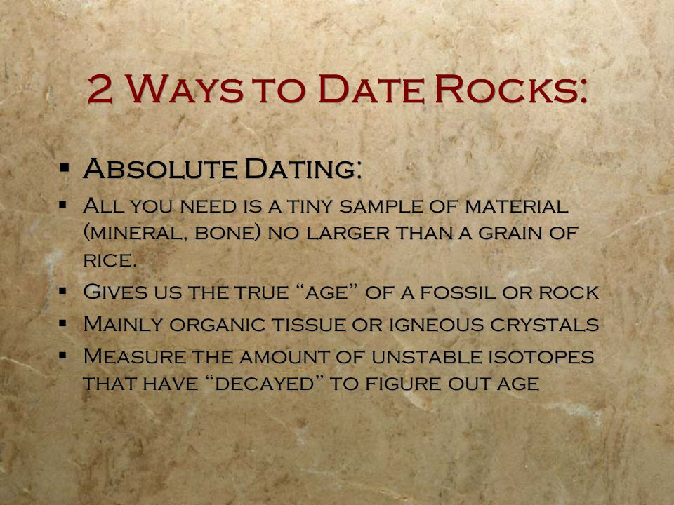 2 Ways to Date Rocks: Absolute Dating: All you need is a tiny sample of material (mineral, bone) no larger than a grain of rice. Gives us the true age