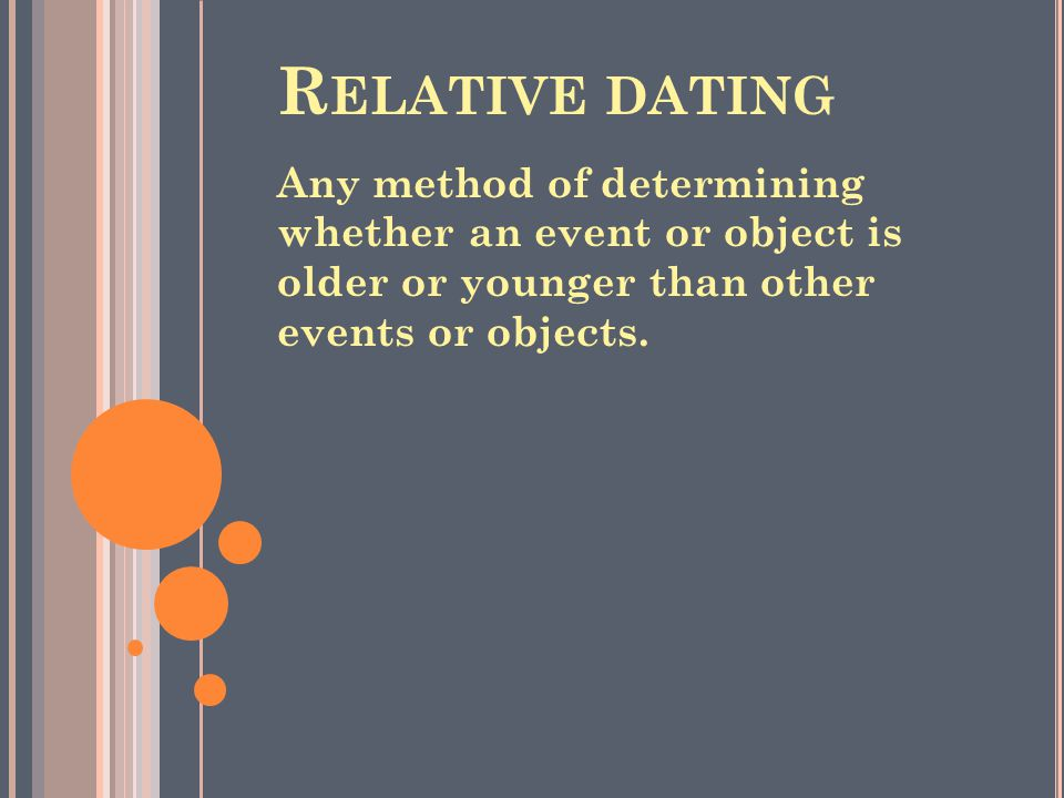 R ELATIVE DATING Any method of determining whether an event or object is older or younger than other events or objects.