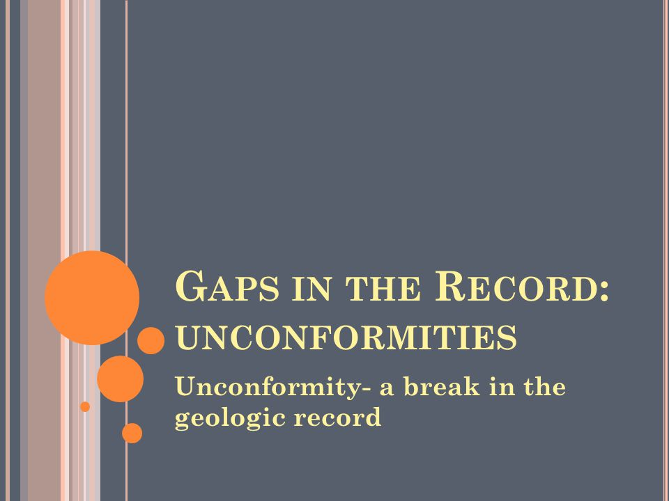 G APS IN THE R ECORD : UNCONFORMITIES Unconformity- a break in the geologic record