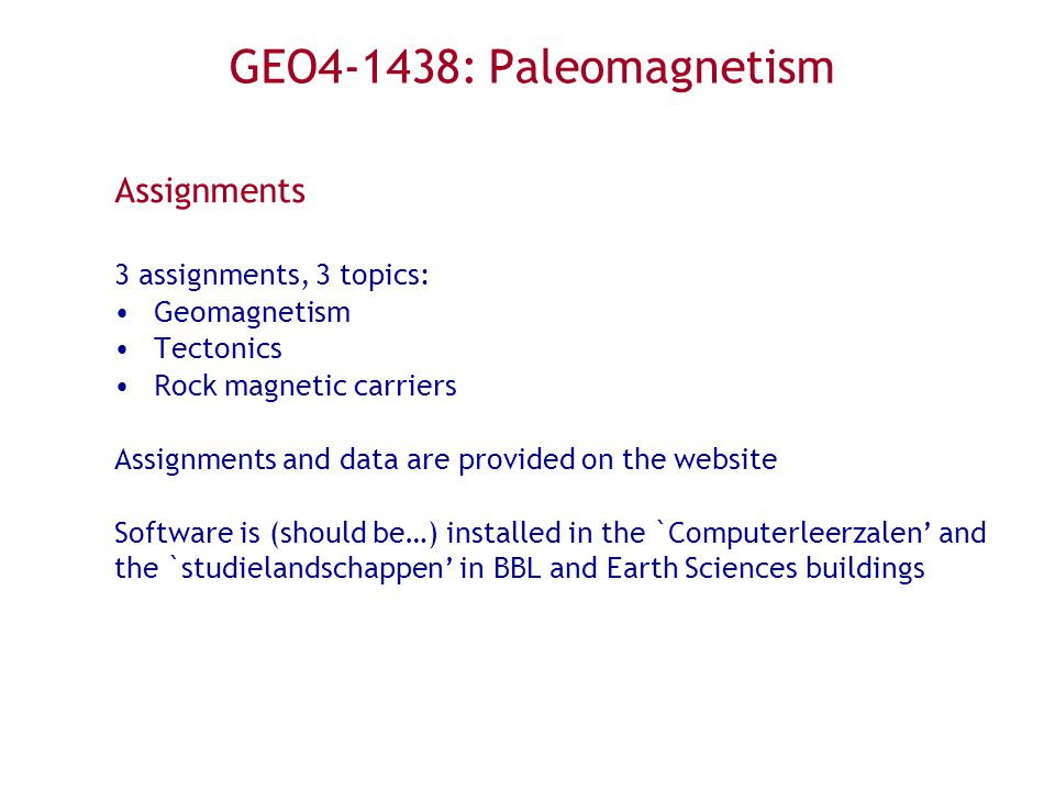 Assignments 3 assignments, 3 topics: Geomagnetism Tectonics Rock magnetic carriers Assignments and data are provided on the website Software is (should be…) installed in the `Computerleerzalen and the `studielandschappen in BBL and Earth Sciences buildings