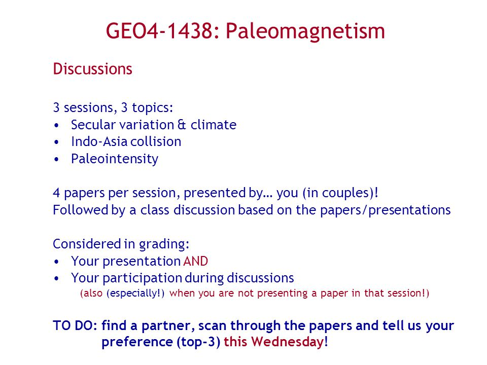GEO4-1438: Paleomagnetism Discussions 3 sessions, 3 topics: Secular variation & climate Indo-Asia collision Paleointensity 4 papers per session, presented by… you (in couples).