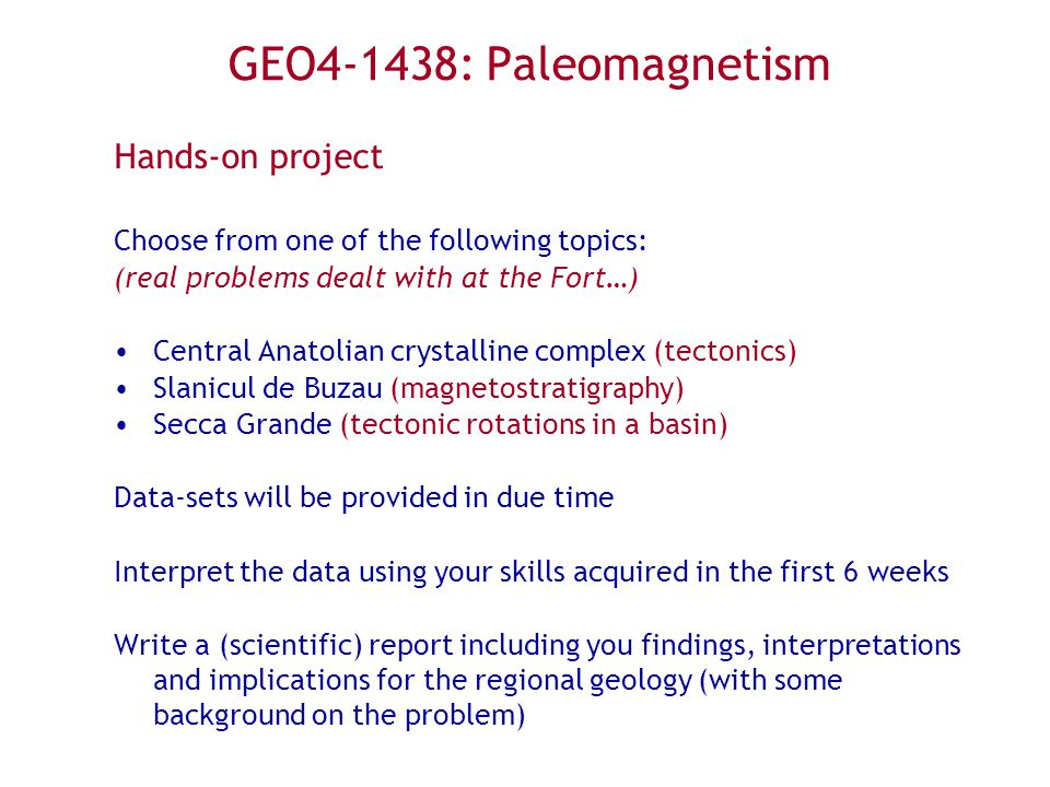 GEO4-1438: Paleomagnetism Hands-on project Choose from one of the following topics: (real problems dealt with at the Fort…) Central Anatolian crystalline complex (tectonics) Slanicul de Buzau (magnetostratigraphy) Secca Grande (tectonic rotations in a basin) Data-sets will be provided in due time Interpret the data using your skills acquired in the first 6 weeks Write a (scientific) report including you findings, interpretations and implications for the regional geology (with some background on the problem)