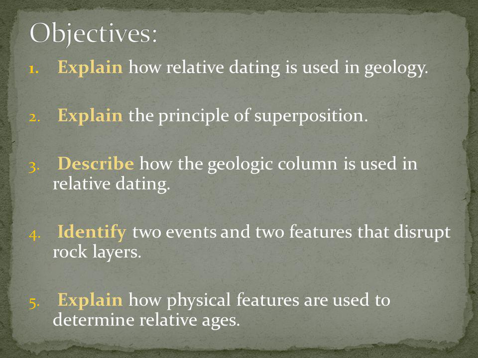 1. Explain how relative dating is used in geology. 2. Explain the principle of superposition. 3. Describe how the geologic column is used in relative