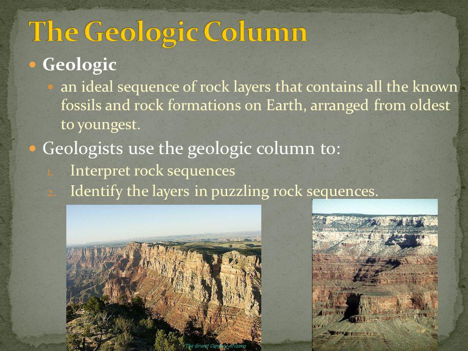 Geologic an ideal sequence of rock layers that contains all the known fossils and rock formations on Earth, arranged from oldest to youngest. Geologis