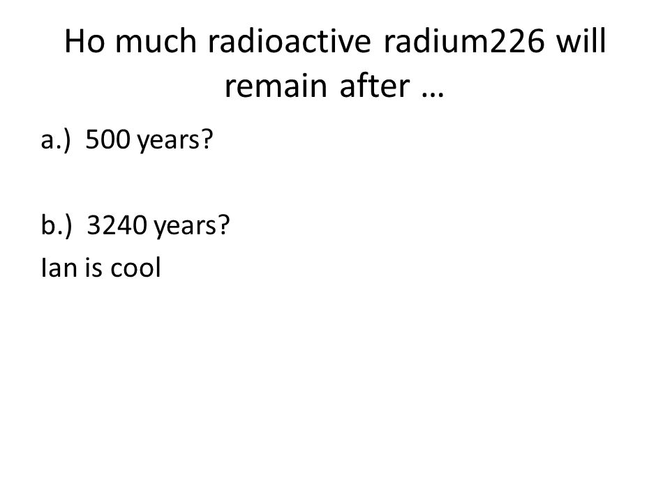 Ho much radioactive radium226 will remain after … a.) 500 years? b.) 3240 years? Ian is cool