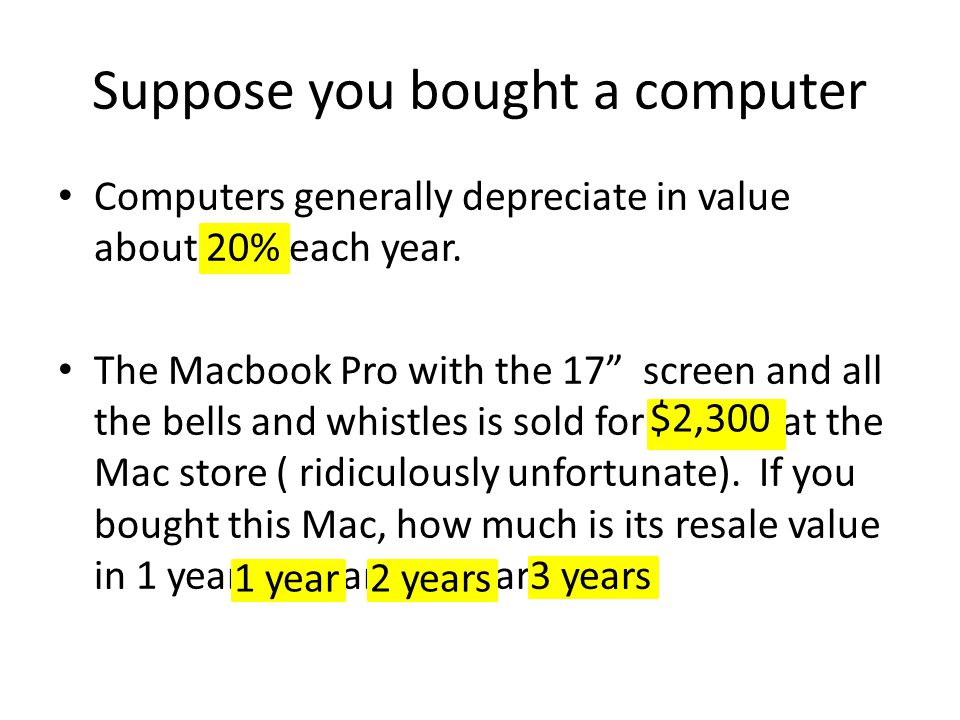 Suppose you bought a computer Computers generally depreciate in value about 20% each year. The Macbook Pro with the 17 screen and all the bells and wh