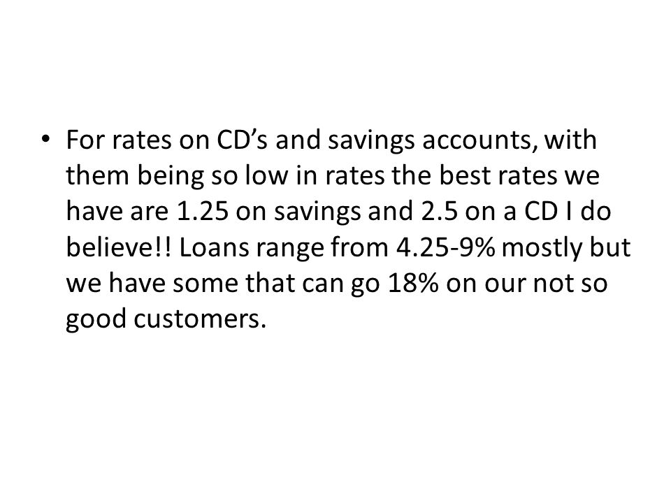 For rates on CDs and savings accounts, with them being so low in rates the best rates we have are 1.25 on savings and 2.5 on a CD I do believe!! Loans