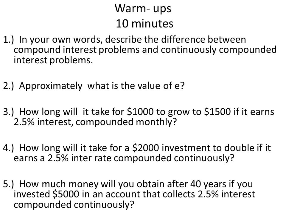 Warm- ups 10 minutes 1.) In your own words, describe the difference between compound interest problems and continuously compounded interest problems.