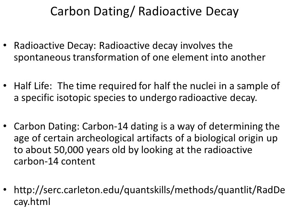 Carbon Dating/ Radioactive Decay Radioactive Decay: Radioactive decay involves the spontaneous transformation of one element into another Half Life: T
