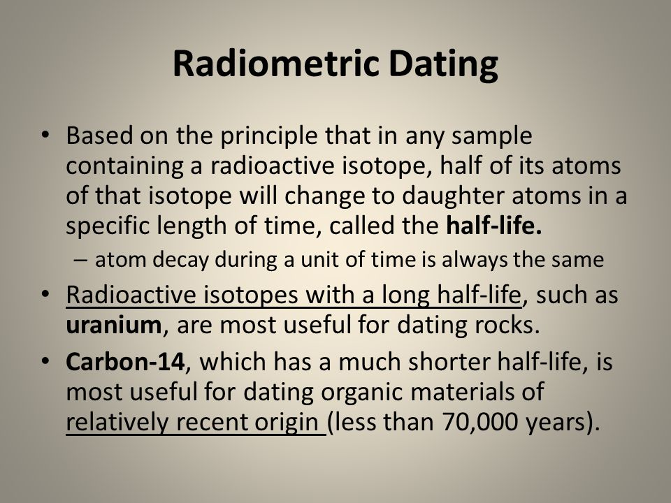 Radiometric Dating Based on the principle that in any sample containing a radioactive isotope, half of its atoms of that isotope will change to daught