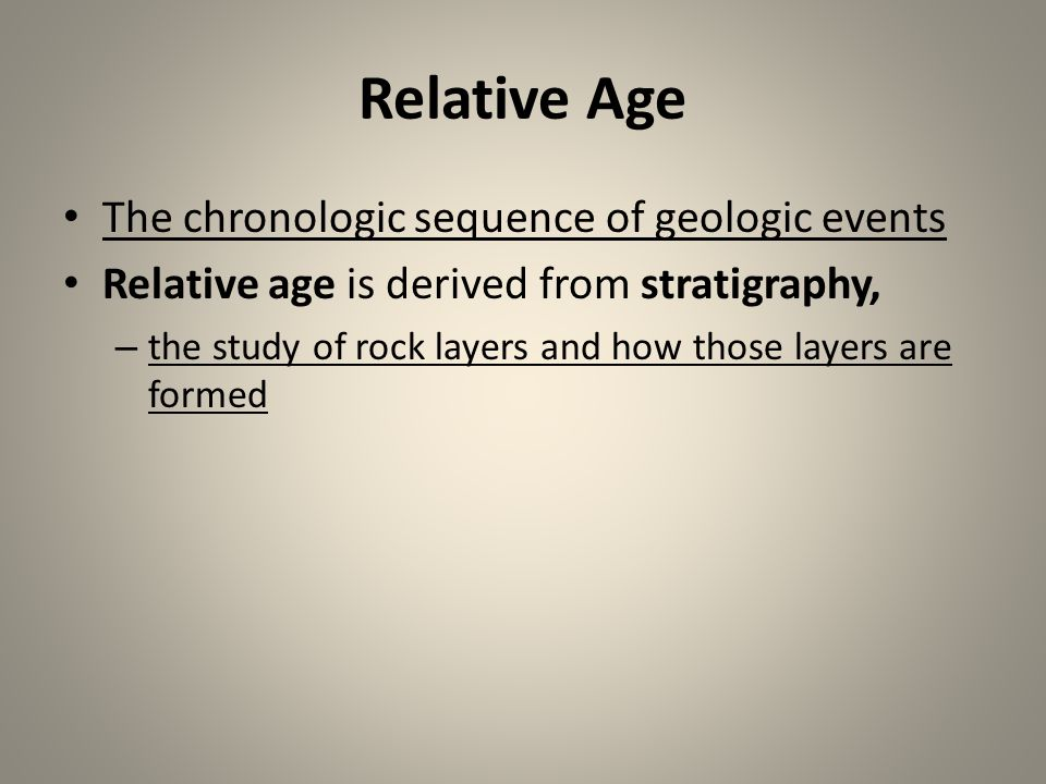 Relative Age The chronologic sequence of geologic events Relative age is derived from stratigraphy, – the study of rock layers and how those layers ar