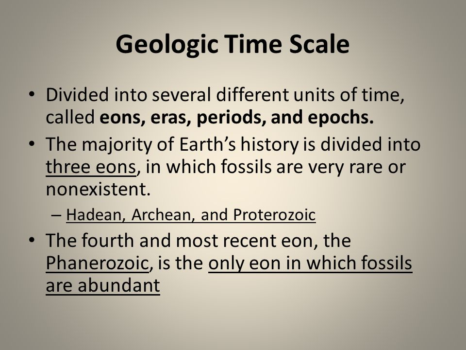 Geologic Time Scale Divided into several different units of time, called eons, eras, periods, and epochs. The majority of Earths history is divided in