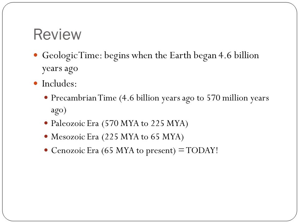 Review Geologic Time: begins when the Earth began 4.6 billion years ago Includes: Precambrian Time (4.6 billion years ago to 570 million years ago) Paleozoic Era (570 MYA to 225 MYA) Mesozoic Era (225 MYA to 65 MYA) Cenozoic Era (65 MYA to present) = TODAY!
