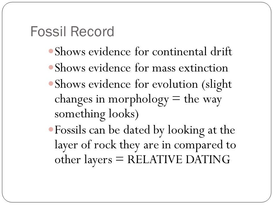 Fossil Record Shows evidence for continental drift Shows evidence for mass extinction Shows evidence for evolution (slight changes in morphology = the way something looks) Fossils can be dated by looking at the layer of rock they are in compared to other layers = RELATIVE DATING