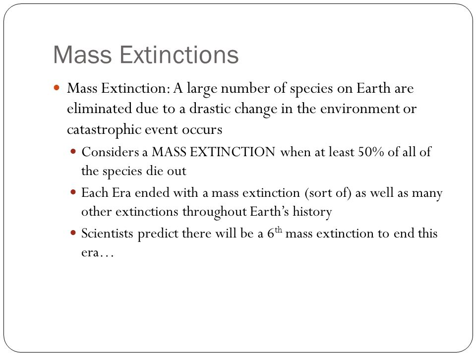 Mass Extinctions Mass Extinction: A large number of species on Earth are eliminated due to a drastic change in the environment or catastrophic event occurs Considers a MASS EXTINCTION when at least 50% of all of the species die out Each Era ended with a mass extinction (sort of) as well as many other extinctions throughout Earths history Scientists predict there will be a 6 th mass extinction to end this era…