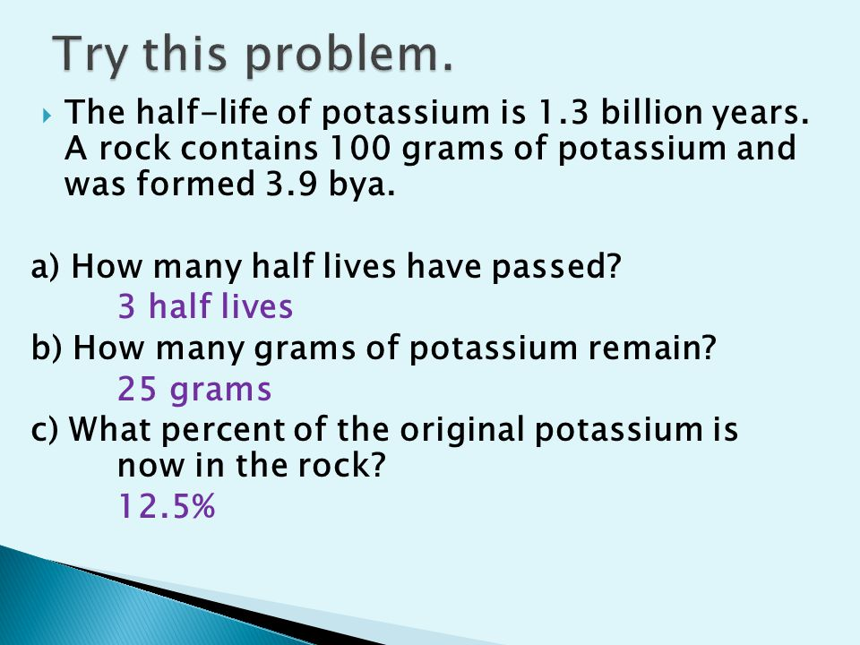 The half-life of potassium is 1.3 billion years. A rock contains 100 grams of potassium and was formed 3.9 bya. a) How many half lives have passed? 3