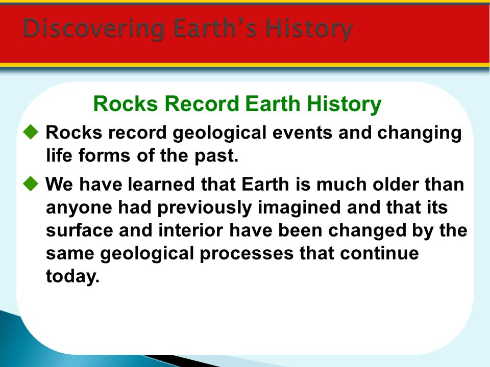 Rocks Record Earth History Rocks record geological events and changing life forms of the past. We have learned that Earth is much older than anyone ha