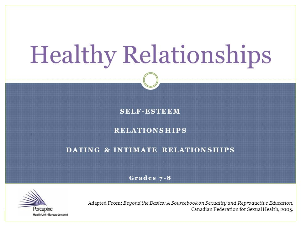 SELF-ESTEEM RELATIONSHIPS DATING & INTIMATE RELATIONSHIPS Grades 7-8 Healthy Relationships Adapted From: Beyond the Basics: A Sourcebook on Sexuality