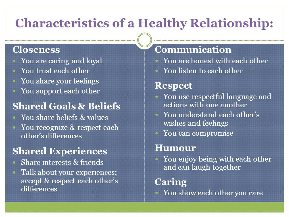 Characteristics of a Healthy Relationship: Closeness You are caring and loyal You trust each other You share your feelings You support each other Shar
