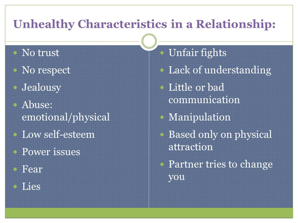 Unhealthy Characteristics in a Relationship: No trust No respect Jealousy Abuse: emotional/physical Low self-esteem Power issues Fear Lies Unfair figh