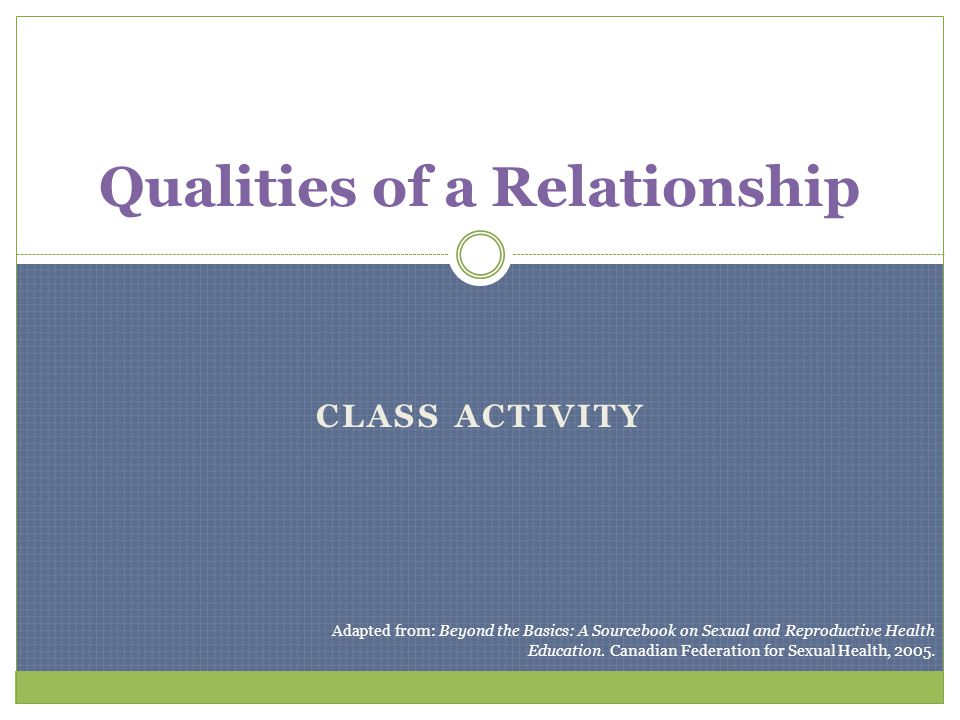 CLASS ACTIVITY Qualities of a Relationship Adapted from: Beyond the Basics: A Sourcebook on Sexual and Reproductive Health Education. Canadian Federat
