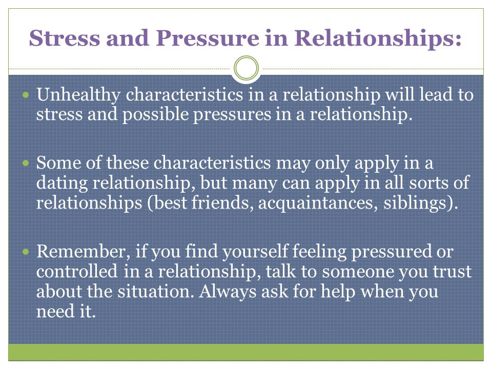 Stress and Pressure in Relationships: Unhealthy characteristics in a relationship will lead to stress and possible pressures in a relationship. Some o