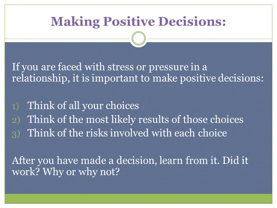 Making Positive Decisions: If you are faced with stress or pressure in a relationship, it is important to make positive decisions: 1) Think of all you