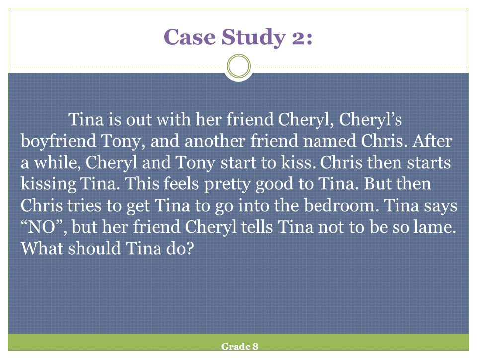Case Study 2: Tina is out with her friend Cheryl, Cheryls boyfriend Tony, and another friend named Chris. After a while, Cheryl and Tony start to kiss