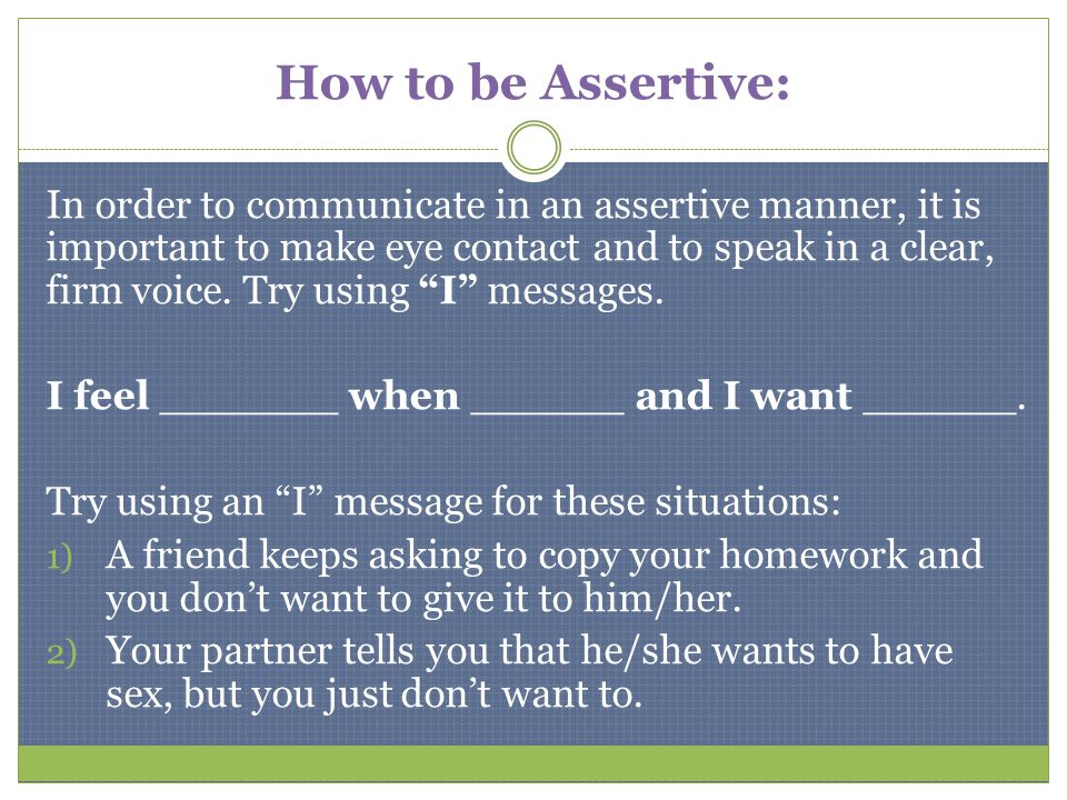 How to be Assertive: In order to communicate in an assertive manner, it is important to make eye contact and to speak in a clear, firm voice. Try usin