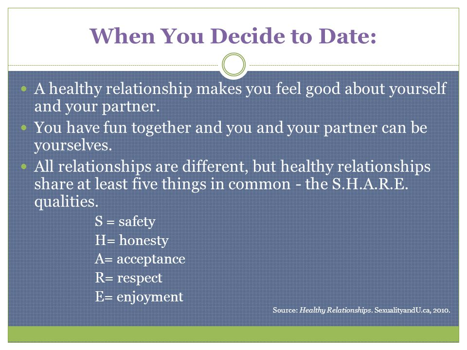 When You Decide to Date: A healthy relationship makes you feel good about yourself and your partner. You have fun together and you and your partner ca