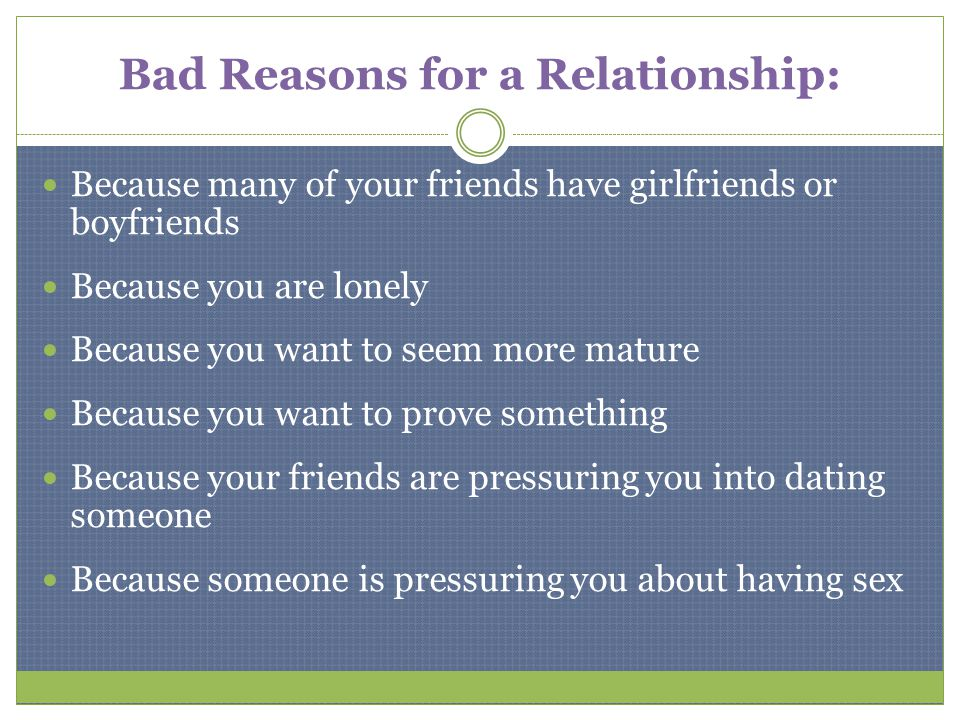 Bad Reasons for a Relationship: Because many of your friends have girlfriends or boyfriends Because you are lonely Because you want to seem more matur