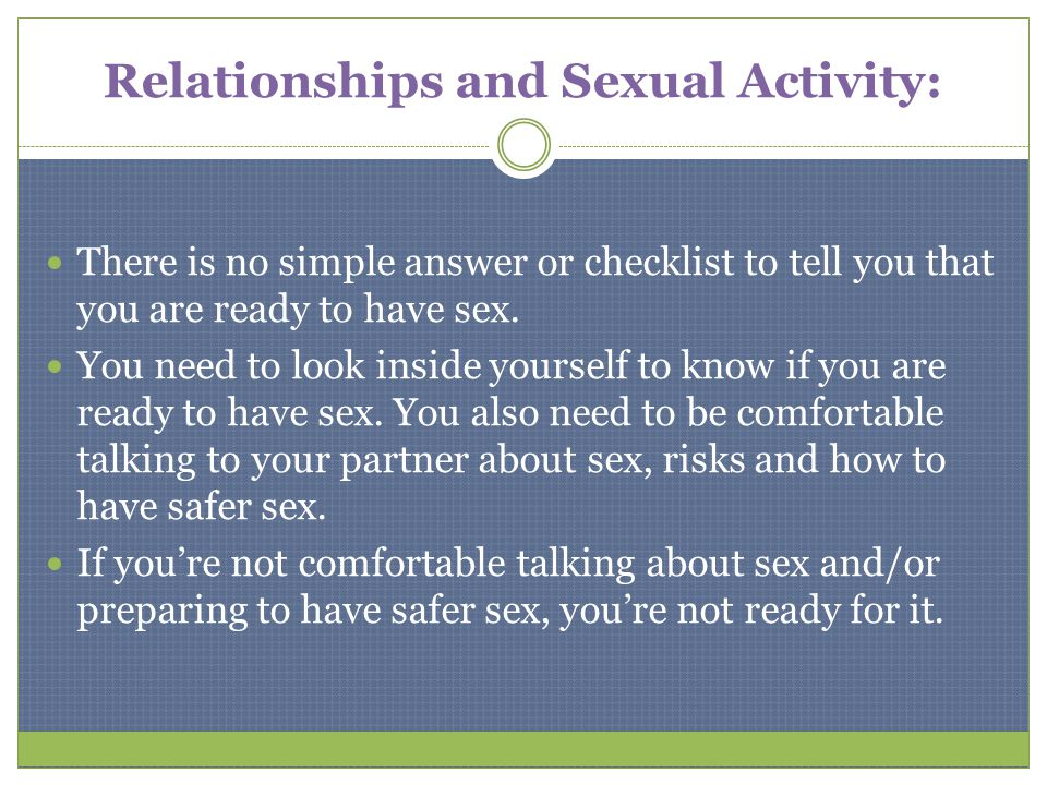 Relationships and Sexual Activity: There is no simple answer or checklist to tell you that you are ready to have sex. You need to look inside yourself