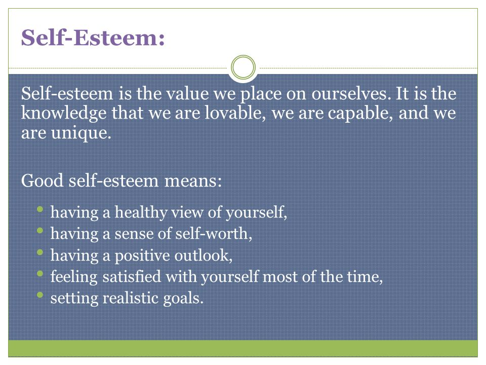 Self-Esteem: Self-esteem is the value we place on ourselves. It is the knowledge that we are lovable, we are capable, and we are unique. Good self-est