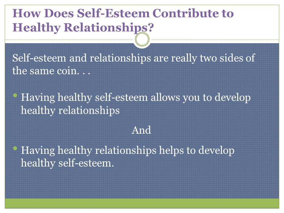 How Does Self-Esteem Contribute to Healthy Relationships? Self-esteem and relationships are really two sides of the same coin... Having healthy self-e