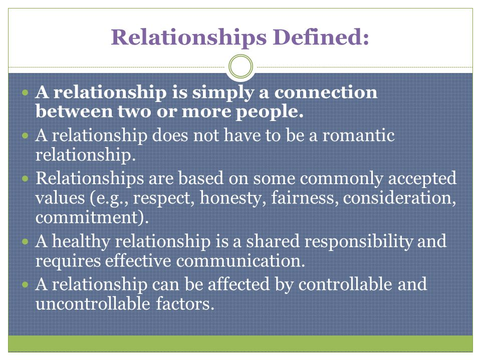 Relationships Defined: A relationship is simply a connection between two or more people. A relationship does not have to be a romantic relationship. R