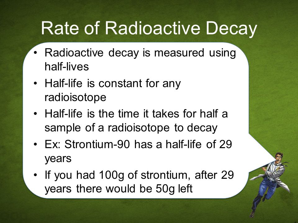 Rate of Radioactive Decay Radioactive decay is measured using half-lives Half-life is constant for any radioisotope Half-life is the time it takes for