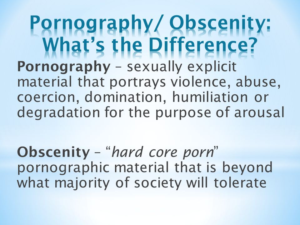 Pornography – sexually explicit material that portrays violence, abuse, coercion, domination, humiliation or degradation for the purpose of arousal Obscenity – hard core porn pornographic material that is beyond what majority of society will tolerate