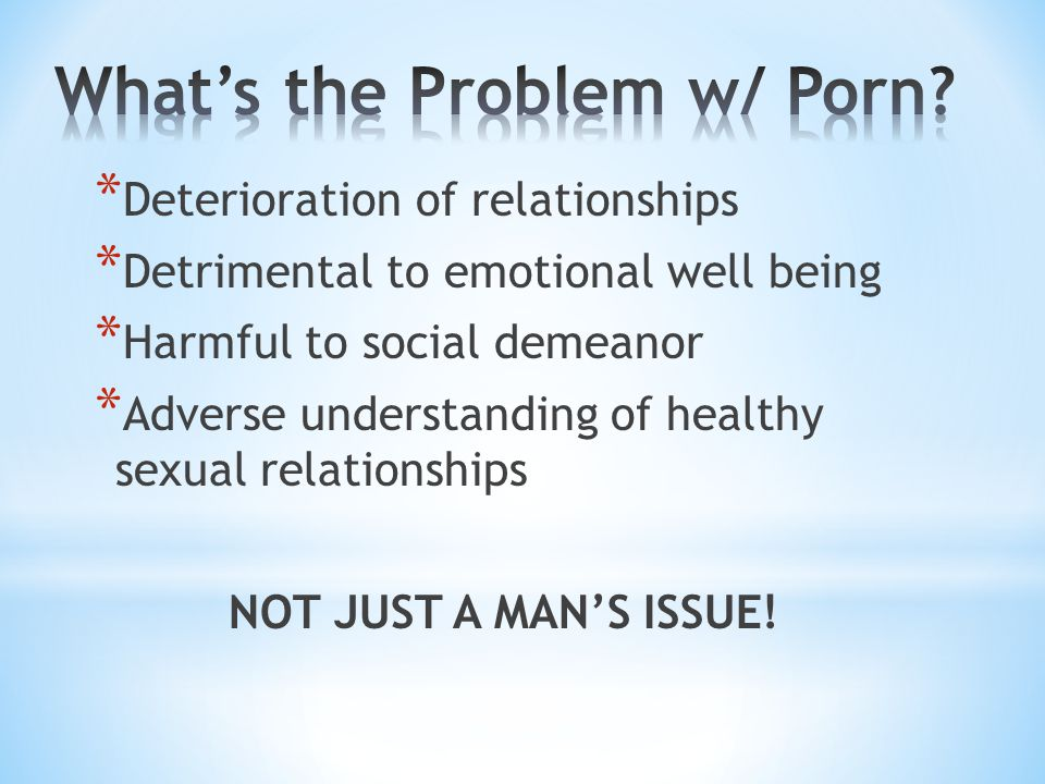 * Deterioration of relationships * Detrimental to emotional well being * Harmful to social demeanor * Adverse understanding of healthy sexual relationships NOT JUST A MANS ISSUE!