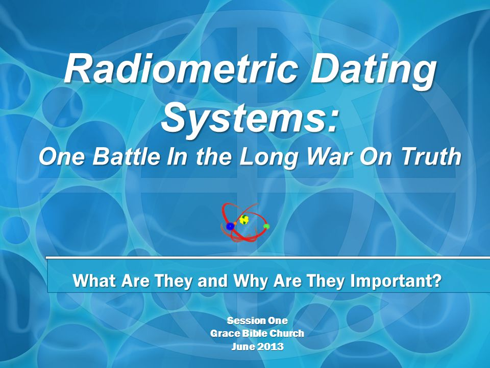Radiometric Dating Systems: One Battle In the Long War On Truth What Are They and Why Are They Important.