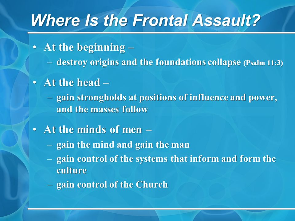 Where Is the Frontal Assault? At the beginning –At the beginning – –destroy origins and the foundations collapse (Psalm 11:3) At the head –At the head