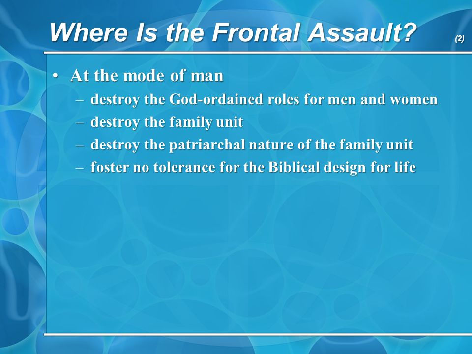 Where Is the Frontal Assault? (2) At the mode of manAt the mode of man –destroy the God-ordained roles for men and women –destroy the family unit –des