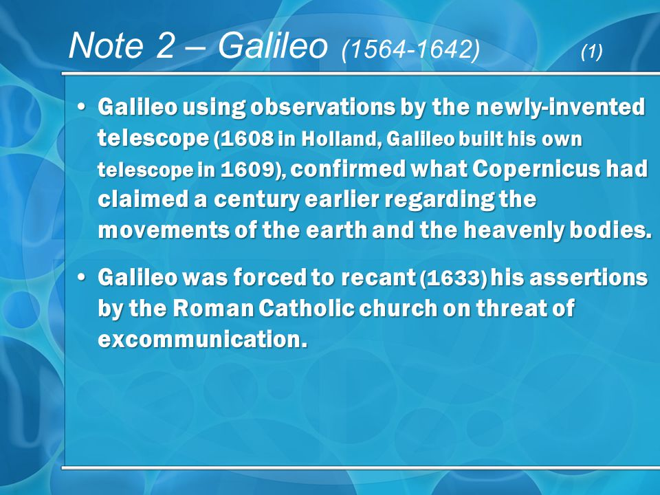 Note 2 – Galileo (1564-1642) (1) Galileo using observations by the newly-invented telescope (1608 in Holland, Galileo built his own telescope in 1609), confirmed what Copernicus had claimed a century earlier regarding the movements of the earth and the heavenly bodies.Galileo using observations by the newly-invented telescope (1608 in Holland, Galileo built his own telescope in 1609), confirmed what Copernicus had claimed a century earlier regarding the movements of the earth and the heavenly bodies.